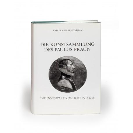 Die Kunstsammlung des Paulus Praun : die Inventare von 1616 und 1719 (Quellen zur Geschichte und Kultur der Stadt Nürnberg, 25. Band)