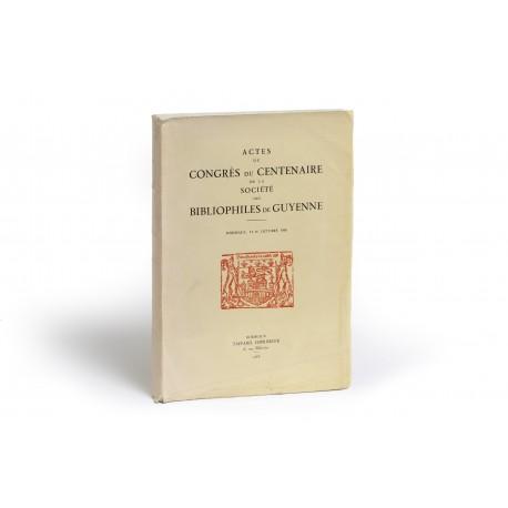 Actes du Congrès du Centenaire de la Société des Bibliophiles de Guyenne, Bordeaux, 14-16 Octobre 1966